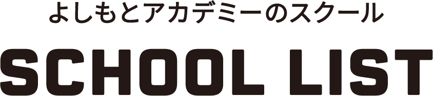 よしもとアカデミーのスクール SCHOOL LIST